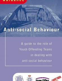 Anti-social Behaviour Guidance: A guide to the role of Youth Offending Teams in dealing with anti-social behaviour